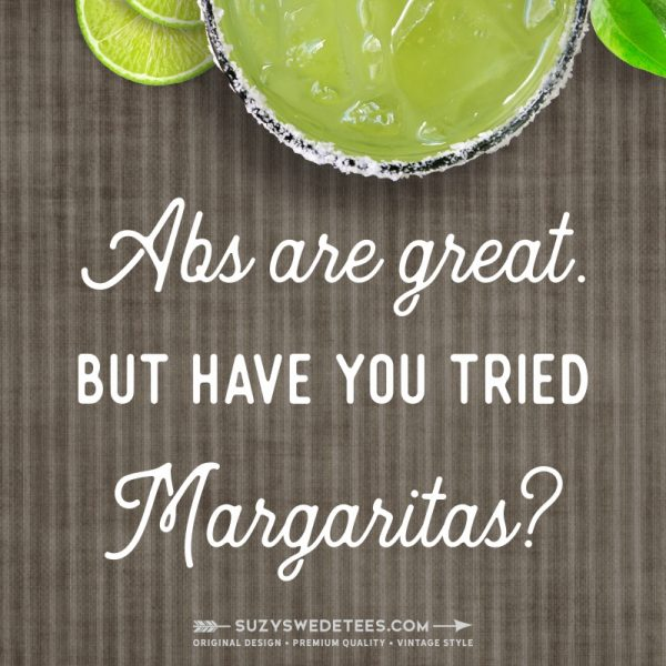 Abs are great, but have you tried margaritas?