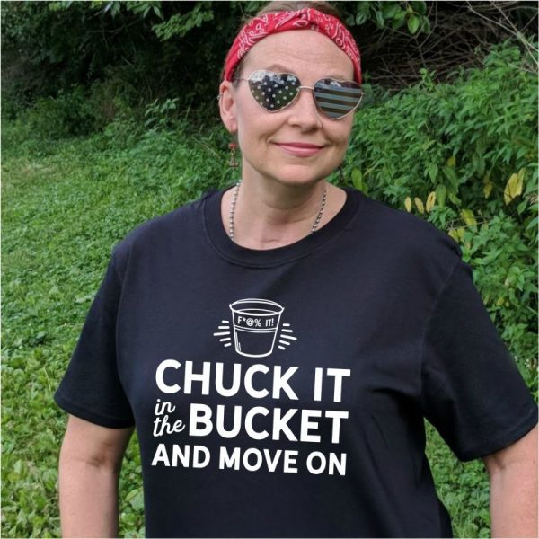 Chuck It in the Fuck It Bucket and Move On Tee Shirt