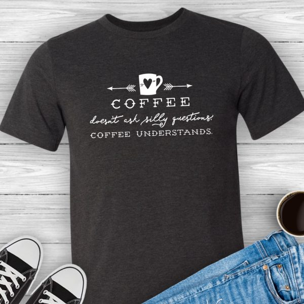 Coffee doesn't ask silly questions. Coffee Understands coffee lovers tee shirt