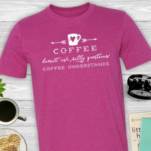Coffee Doesn't Ask Silly Questions Coffee Understands T-shirt
