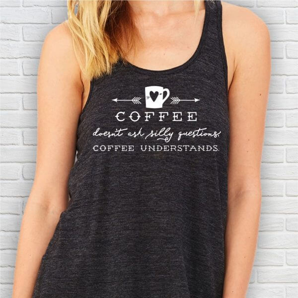 Coffee Doesn't Ask Silly Questions. Coffee Understands ladies tank