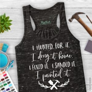 I Hunted for It, I Drug It Home, I Fixed It, I Sanded It, I Painted It... DIY Diva ladies racerback tank top