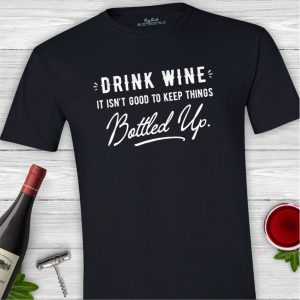 Drink Wine It Isn't Good to Keep Things Bottled Up Tee Shirt