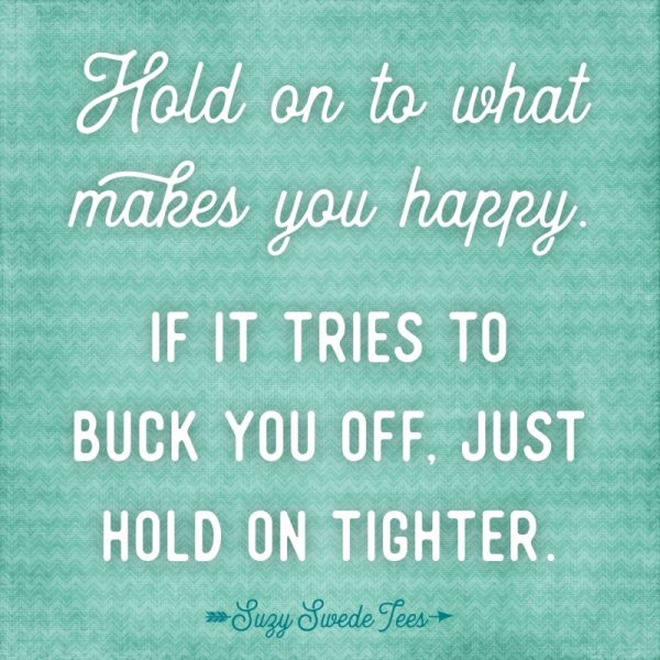 Hold on to what makes you happy. If it tried to buck you off, just hold on tighter.