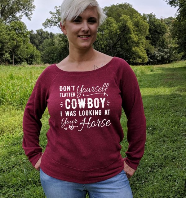 Don't Flatter Yourself Cowboy I was looking at your horse ladies wideneck sweatshirt