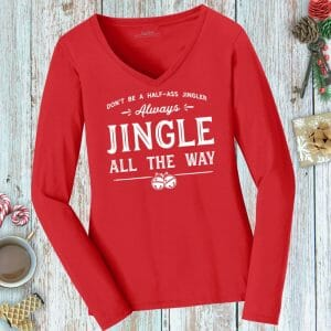 Don't Be a Half-Ass Jingler, Always Jingle All the Way funny ladies holiday tee