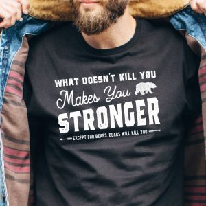 What Doesn't Kill You Makes You Stronger - Except For Bears. Bears will kill you tee shirt.