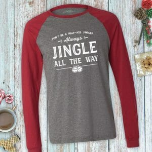 Always jingle all the way. No one likes a half-ass jingler. Unisex long sleeve holiday tee.