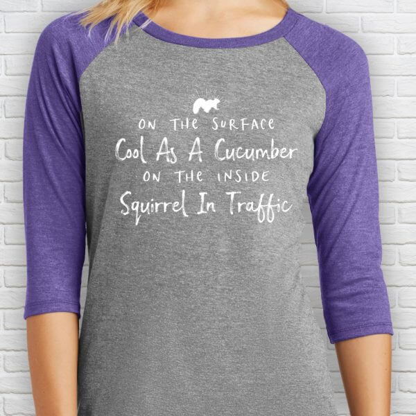 On the Surface Cool as a Cucumber. On the inside Squirrel in Traffic Baseball Tee Shirt.