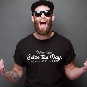 Before You Seize the Day - You Better Poke It With a Stick funny graphic tee