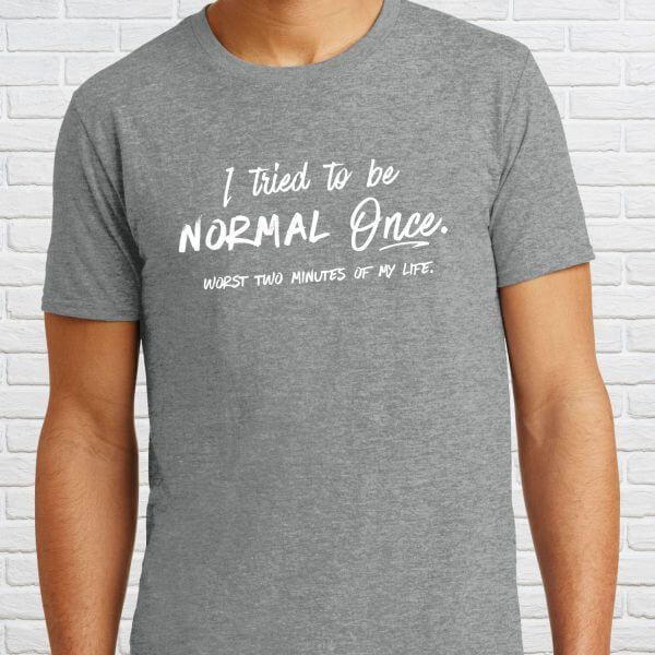 I Tried to Be Normal Once... Worst two minutes of my life.