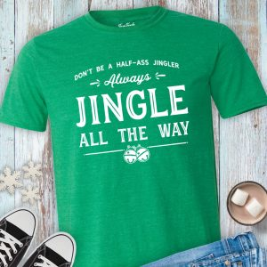 Don't Be a Half Ass Jingler Always Jingle All the Way Shirt