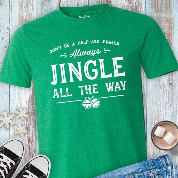 Don't Be a Half Ass Jingler Always Jingle All the Way Shirt