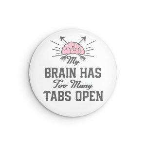 My Brain Has Too Many Tabs Open Pin Back Button or Magnet