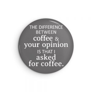 Difference Between Coffee and Your Opinion is that I Asked For Coffee Funny Pin or Magnet