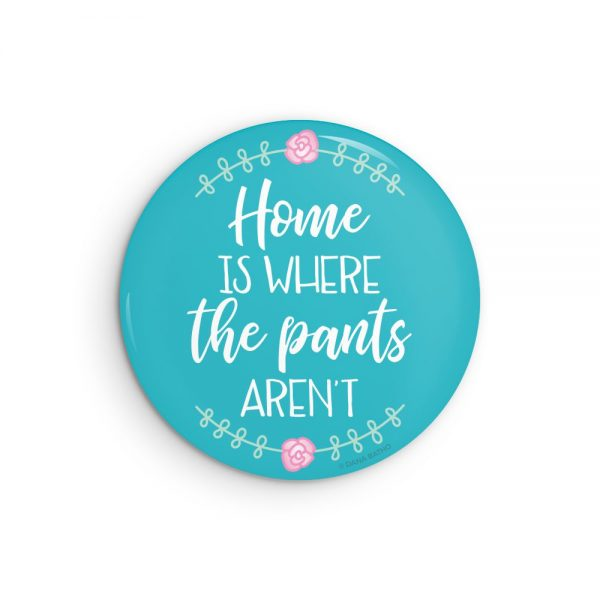 Home is Where the Pants Aren't Pin Back Button or Magnet