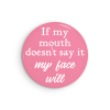 If My Mouth Doesn't Say It My Face Will funny snarky pin or magnet