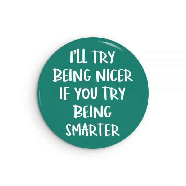 I'll Try Be Nicer If You Try Being Smarter Sarcastic Pin Back Button or Magnet