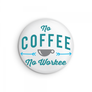 No Coffee No Workee Coffee Lover Button or Magnet