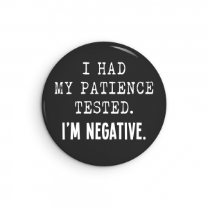 I Had My Patience Tested. I'm Negative. Funny pin back button or magnet