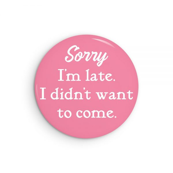 Sorry I'm Late. I Didn't Want to Come Funny Pin Back Button or Fridge Magnet