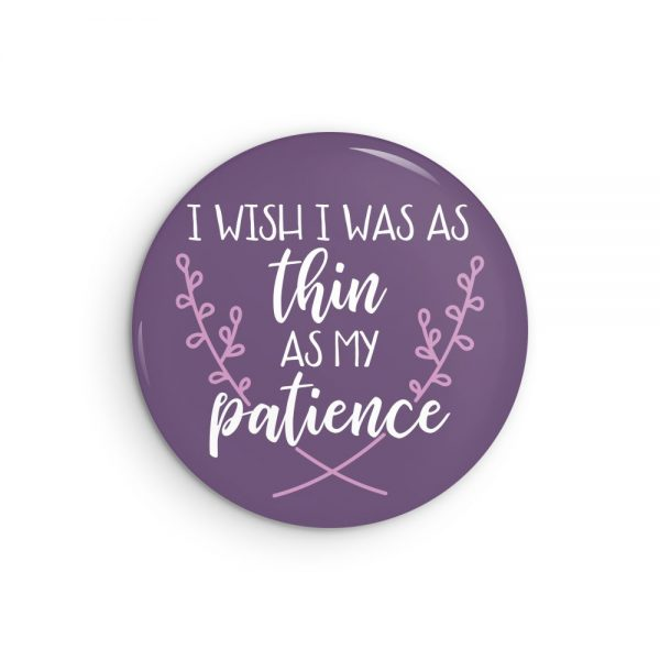 I Wish I Was As Thin As My Patience button badge or fridge magnet